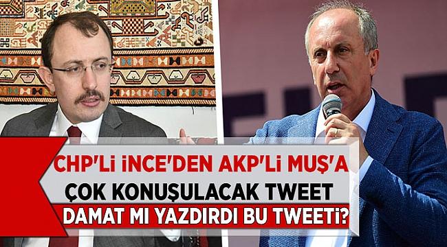 CHP'li İnce'nin AKP'li Muş'a Tweeti gündeme bomba gibi düştü! Damat mı yazdırdı bu tweeti?